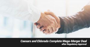 Caesars and Eldorado Complete Mega-Merger Deal after Regulatory Approval