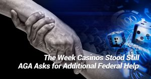 The Week Casinos Stood Still, AGA Asks for Additional Federal Help, and Other Business Headlines