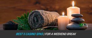 Best 5 Casino Spas for a Weekend Break
