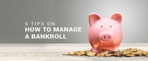 5 Tips on How to Manage a Bankroll Properly
