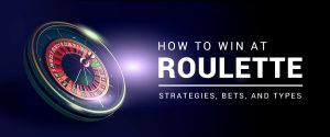How to win at Roulette: Strategies, Bets, and Types