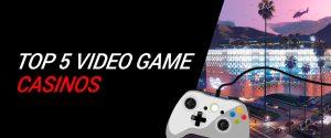 Top 5 Video Game Casinos